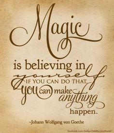I have always believed this! Magic is believing in yourself if you can do that you can make anything happen.  Johann Wolfgang von Goethe