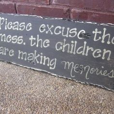 """Please excuse the mess, the children are making memories."""