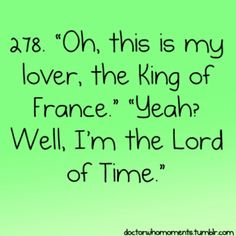 """Doctor Who Moments #278. """"'Oh, this is my lover, the King of France.' 'Yeah? Well, I'm the Lord of Time.'"""""""
