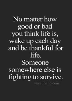 No matter how good to bad you think life is, wake up each day and be thankful for life. Someone somewhere else is fighting to survive.