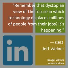 """Remember that dystopian view of the future in which technology displaces millions of people from their jobs? It's happening."" — CEO Jeff Weiner"