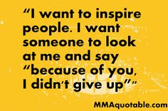 MMA Quotes, UFC Quotes, Motivational & Inspirational: I want to Inspire People...
