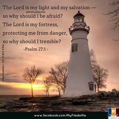 The Lord is my light and my salvation — so why should I be afraid? The Lord is my fortress,  protecting me from danger, so why should I tremble? - Psalm 27:1