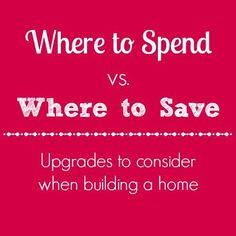 If you are thinking of building a house or are in the construction process, consider these tips on where to spend versus where to save as you think about upgrades, finishes, etc.