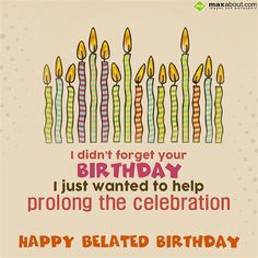 I didn't forget your birthday  I just wanted to help prolong the celebration  Happy Belated Birthday.
