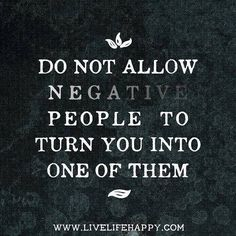 Never hang around or entertain negative people because they will sap your energy…