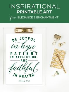 """Your weekly dose of free printable inspiration from Elegance and Enchantment! // """"Be joyful in hope, patient in affliction and faithful in prayer."""" - Romans 12:12 // Simply print, trim and frame this quote for an easy, last minute gift or use it to update the artwork in your home, church, classroom or office."""