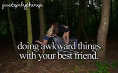 doing awkward things with your best friend. Yes.