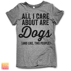 All I Care About Are Dogs (And Like, Two People) – Awesome Best Friends' Tees