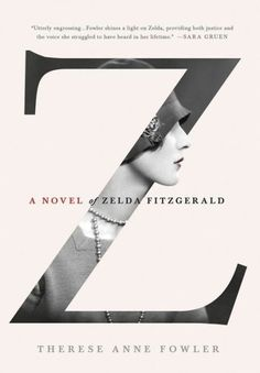 Z: A Novel of Zelda Fitzgerald by Therese Ann Fowler. Impeccably researched and highly readable...