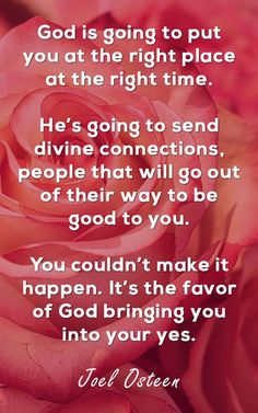 God is going to put you at the right place at the right time. He's going to send divine connections, people that will go out of their way to be good to you. You couldn't make it happen. It's the favor of God bringing you into your yes. #quoteoftheday #quotestoliveby #motivationalquotes #saturday #christian #Christianquote #jesus #god #faith #JoelOsteen #JoelOsteenQuote