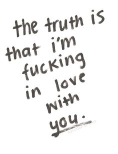 the truth is that i'm fucking in love with you.