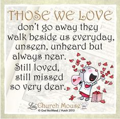 Those we love don't go away they walk beside us everyday, unseen, unheard but always near. Still loved, still missed so very dear. ~ Little Church Mouse