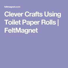 Clever Crafts Using Toilet Paper Rolls | FeltMagnet