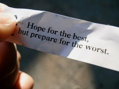 """Hope for the best, but prepare for the worst."""