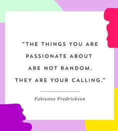 """""""The things you are not passionate about are not random; they are your calling."""" -Fabienne Fredrickson"""