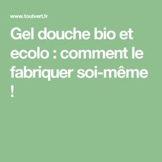 Gel douche bio et ecolo : comment le fabriquer soi-même ! Gel Douche Bio, Make Beauty, Diy Cleaning Products, Homemade, Aloe Vera, Hair, Nutrition, Healthy, Green