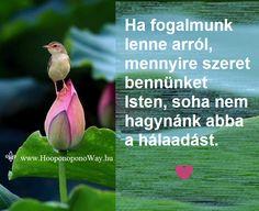 Hálát adok a mai napért. Ha fogalmunk lenne, mennyire szeret bennünket Isten, soha nem hagynánk abba a hálaadást. Mert a szeretet nem függ semmitől. Nem mérhető. Van. Így szeretlek, Élet! Köszönöm. Szeretlek  ⚜ Ho'oponoponoWay Magyarország ⚜ www.HooponoponoWay.hu