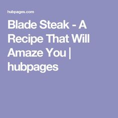 Blade Steak - A Recipe That Will Amaze You   hubpages