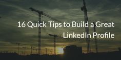 16 Quick Tips to Build a Great LinkedIn Profile