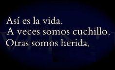 """""""Así es la vida. A veces somos cuchillo. Otras somos herida"""". citas"""