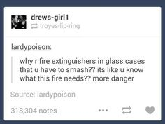 lol but I think it's so people don't just play with it. like no one wants to break glass to mess with a fire extinguisher unless it's a life threatening situation My Tumblr, Tumblr Funny, Funny Pins, Funny Stuff, Random Stuff, Random Things, Funny Shit, Lol, Laughing So Hard