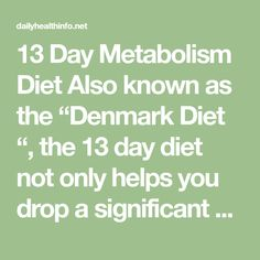 """13 Day Metabolism Diet Also known as the """"Denmark Diet """", the 13 day diet not only helps you drop a significant amount of weight in a short amount of time."""