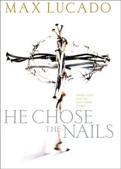 He Chose the Nails - by Max Lucado  Love all of his books, but this one really impacted me!