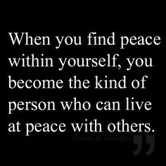 When you find peace within yourself, you become the kind of person who can live at peace with others.