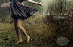 Walk by faith, not by sight.