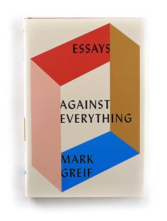 """""""Against Everything"""" by Mark Greif Designed by Kelly Blair Publisher - Pantheon"""