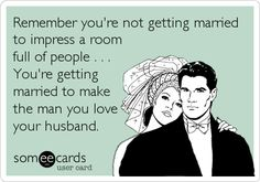 Remember you're not getting married to impress a room full of people . . . You're getting married to make the man you love your husband.