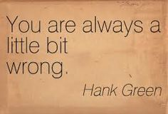 You are always a little bit wrong -Hank Green Hank Green, John Green, Bro Quotes, Quotes To Live By, Funny Quotes, Meaningful Quotes, Inspirational Quotes, Wise Men Say, Green Quotes