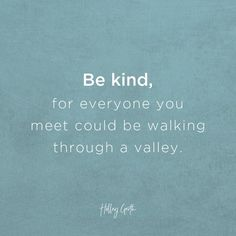 Be kind, for everyone you meet could be walking through a valley.