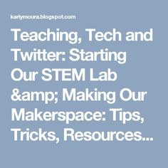 Teaching, Tech and Twitter: Starting Our STEM Lab & Making Our Makerspace: Tips, Tricks, Resources & Ideas We Learned About Along the Way.