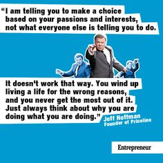 """""""I am telling you to make a choice based on your passions and interests, not what everyone else is telling you to do. It doesn't work that way. You wind up living a life for the wrong reasons, and you never get the most out of it. Just always think about why you are doing what you are doing."""""""