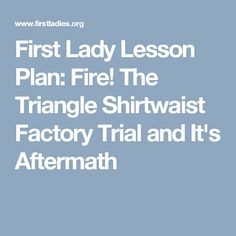 First Lady Lesson Plan: Fire!  The Triangle Shirtwaist Factory Trial and It's Aftermath