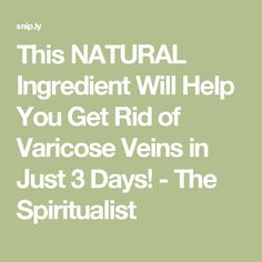 This NATURAL Ingredient Will Help You Get Rid of Varicose Veins in Just 3 Days! - The Spiritualist