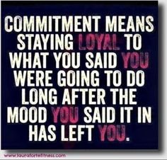 Commitment means staying loyal to what you said you were going to do long after the mood you said it in has left you. #quote