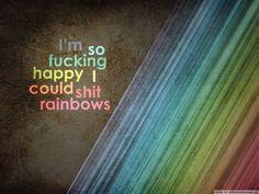 I'm so fucking happy I should shit rainbows.
