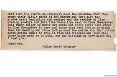 Typewriter Series #819byTyler Knott Gregson Text for Tired Eyes: Just like the plants so longingly need the sunshine that they crane their little necks to the window and just like the window needs handprints and smudges and the residue of lips kissing goodbye and just like those lips need to form themselves in funny shapes to mouth out words and those words need wings to find themselves to ears and those ears need Q-Tips to clean them for hearing and those Q-Tips need the cotton and that…