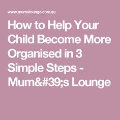 How to Help Your Child Become More Organised in 3 Simple Steps - Mum's Lounge