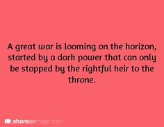 A great war is looming on the horizon started by a dark power that can only be stopped by the rightful heir to the throne.