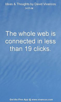 """March 17th 2014 Idea, """"The whole web is connected in less than 19 clicks."""" http://www.youtube.com/watch?v=tgm3yczVz0s"""