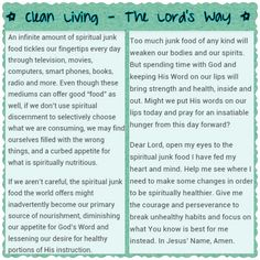 Clean Living ~ read several great devotionals today and wanted to share one of them.. Eating well, exercising, and taking care of ourselves is a good routine to have.. but like many that follow fad diets and fast fixes, they quickly slip up or quit and become very unsatisfied with their bodies shortly after. The Lord calls us to take care of ourselves spiritually, just like we should take care of our bodies. While we should enjoy our lives and have some fun along the way, the Lord reminds us…
