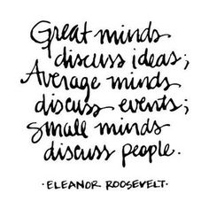 great minds discuss ideas; average minds discuss events; small minds discuss people. (eleanor roosevelt)