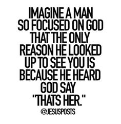 "Imagine a man so focused on God that the only reason he looked up to see you is because he heard God say, ""That's her."" - I love that my man loves God Great Quotes, Quotes To Live By, Inspirational Quotes, Perfect Man Quotes, The Words, Bible Quotes, Me Quotes, Godly Man Quotes, Godly Relationship Quotes"