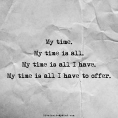 My time. My time is all. My time is all I have. My time is all I have to offer.      http://www.diveinsidemymind.com/2016/03/time.html y