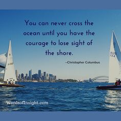 You can never cross the ocean until you have courage to lose sight of the shore. — Christopher Columbus Related