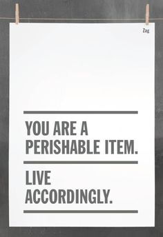 You are a perishable item...live accordingly!
